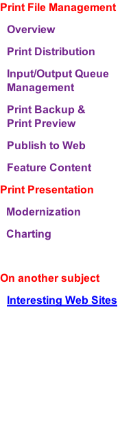 Print File Management Overview Print Distribution Input/Output Queue Management Print Backup & Print Preview Publish to Web Feature Content Print Presentation Modernization Charting  On another subject Interesting Web Sites